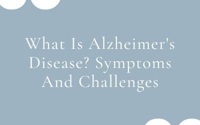 What Is Alzheimer's Disease? Symptoms And Challenges